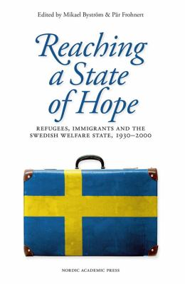Reaching a state of hope [Elektronisk resurs] : refugees, immigrants and the Swedish welfare state, 1930-2000