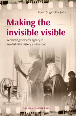Making the invisible visible [Elektronisk resurs] : reclaiming women's agency in Swedish film and beyond